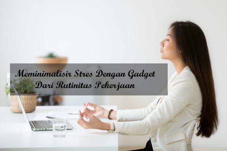 Meminimalisir Stres Dengan Gadget Dari Rutinitas Pekerjaan