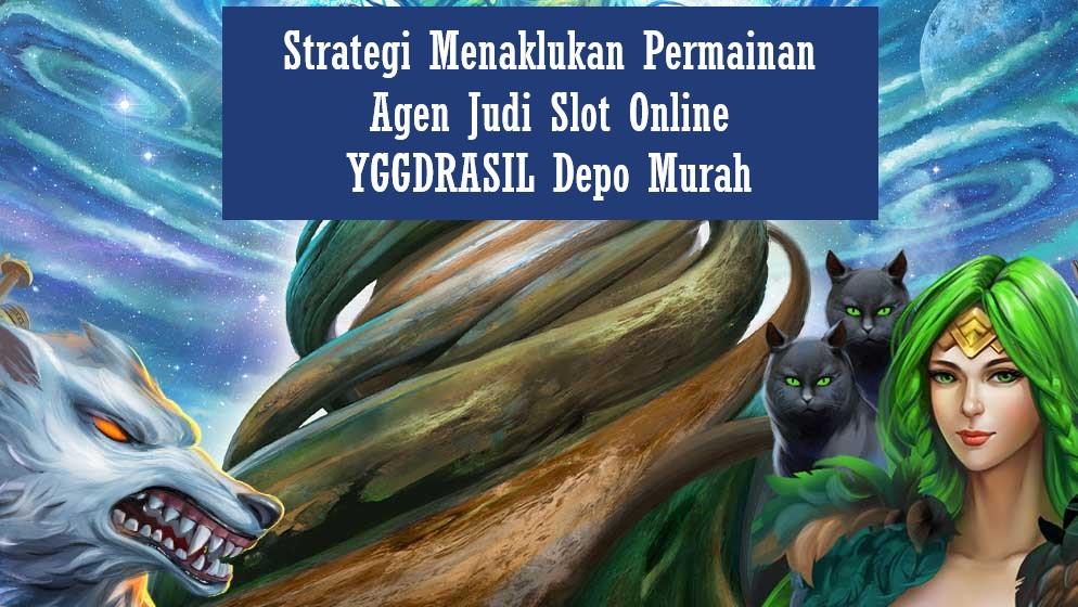 Strategi Menaklukan Permainan Agen Judi Slot Online YGGDRASIL Depo Murah